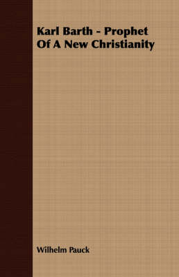 Karl Barth - Prophet Of A New Christianity by Wilhelm Pauck