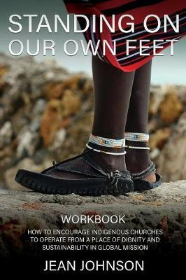 Standing on Our Own Feet: How to Encourage Indigenous Churches to Operate from a Place of Dignity and Sustainability in Global Mission Workbook by Jean Johnson