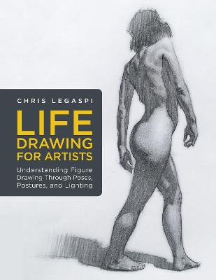 Life Drawing for Artists: Understanding Figure Drawing Through Poses, Postures, and Lighting: Volume 3 by Chris Legaspi