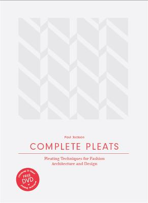 Complete Pleats: Pleating Techniques for Fashion, Architecture an by Paul Jackson