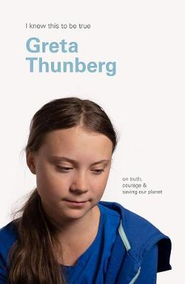 Greta Thunberg (I Know This to be True): On Truth, Courage & Saving Our Planet by Geoff Blackwell