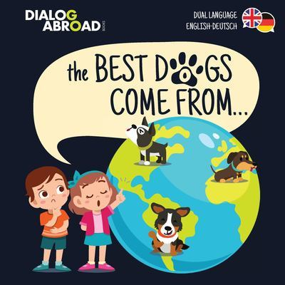 The Best Dogs Come From... (Dual Language English-Deutsch): A Global Search to Find the Perfect Dog Breed by Dialog Abroad Books