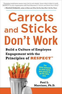 Carrots and Sticks Don't Work: Build a Culture of Employee Engagement with the Principles of RESPECT by Paul Marciano