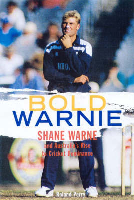 Bold Warnie: Shane Warne and Australia's Rise to Cricket Dominance by Roland Perry