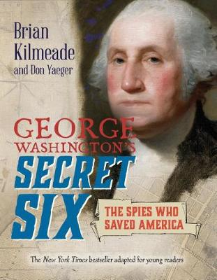 George Washington's Secret Six (Young Readers Adaptation): The Spies Who Saved America by Brian Kilmeade