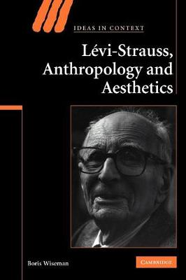 Levi-Strauss, Anthropology, and Aesthetics by Boris Wiseman