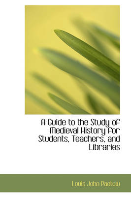 A Guide to the Study of Medieval History for Students, Teachers, and Libraries by Louis John Paetow