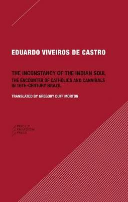 The Inconstancy of the Indian Soul by Eduardo Viveiro De Castro