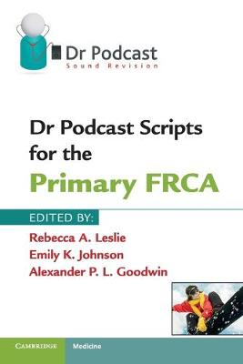 Dr Podcast Scripts for the Primary FRCA by Rebecca A. Leslie