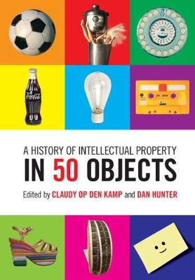 A History of Intellectual Property in 50 Objects by Claudy Op den Kamp
