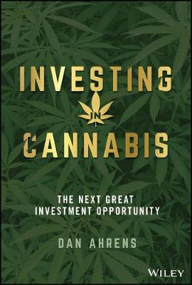Investing in Cannabis: The Next Great Investment Opportunity by Dan Ahrens