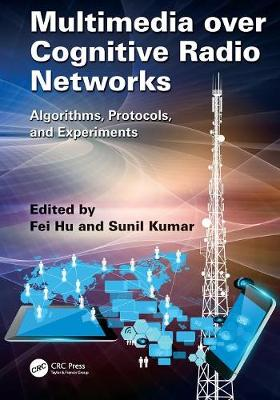Multimedia over Cognitive Radio Networks by Fei Hu