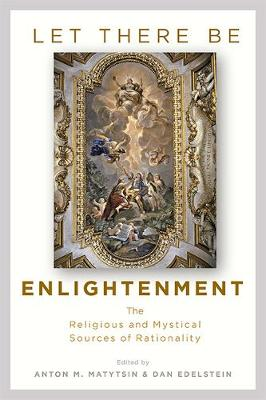 Let There Be Enlightenment: The Religious and Mystical Sources of Rationality by Dan Edelstein