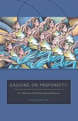 Gagging on Profundity by Patrick J J Phillips Ph D