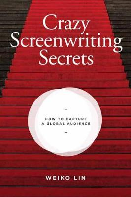 Crazy Screenwriting Secrets: How to Capture A Global Audience by Weiko Lin
