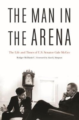 The Man in the Arena: The Life and Times of U.S. Senator Gale Mcgee by Rodger McDaniel