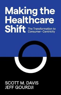 Making the Healthcare Shift: The Transformation to Consumer-Centricity by Scott M. Davis