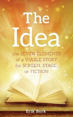 The Idea: The Seven Elements of a Viable Story for Screen, Stage or Fiction by Erik Bork