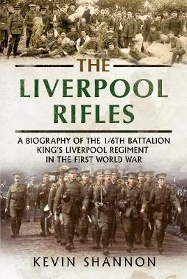 The Liverpool Rifles: A Biography of the 1/6th Battalion King's Liverpool Regiment in the First World War by Kevin Shannon