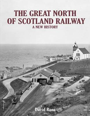 Great North of Scotland Railway - A New History by David Ross