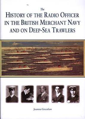 History of the Radio Officer in the British Merchant Navy and on Deep-Sea Trawlers, The. by Joanna Greenlaw