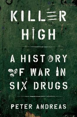 Killer High: A History of War in Six Drugs by Peter Andreas