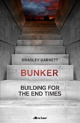 Bunker: Building for the End Times by Bradley Garrett