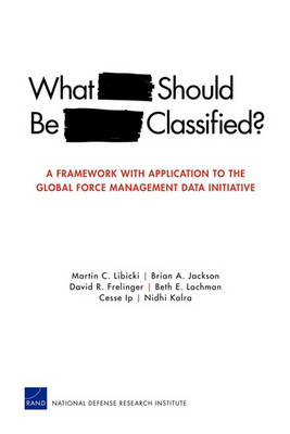 What Should be Classified?: A Framework with Application to the Global Force Management Data Initiative by Martin C. Libicki