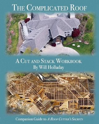 The Complicated Roof - a cut and stack workbook: Companion Guide to A Roof Cutters Secrets by Will Holladay