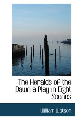 The Heralds of the Dawn a Play in Eight Scenes by William Watson