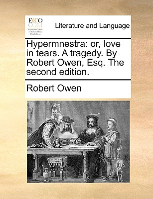 Hypermnestra: Or, Love in Tears. a Tragedy. by Robert Owen, Esq. the Second Edition by Robert Owen