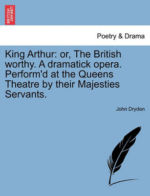 King Arthur: Or, the British Worthy. a Dramatick Opera. Perform'd at the Queens Theatre by Their Majesties Servants. by John Dryden