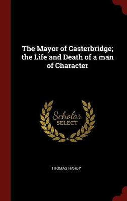 Mayor of Casterbridge; The Life and Death of a Man of Character by Thomas Hardy