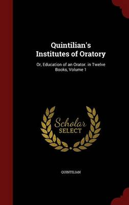 Quintilian's Institutes of Oratory: Or, Education of an Orator. in Twelve Books, Volume 1 by Quintilian
