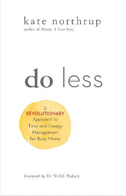 Do Less: A Revolutionary Approach to Time and Energy Management for Ambitious Women by Kate Northrup