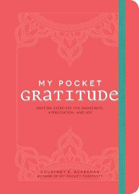 My Pocket Gratitude: Anytime Exercises for Awareness, Appreciation, and Joy by Courtney E. Ackerman