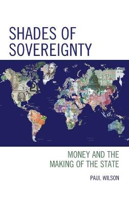 Shades of Sovereignty: Money and the Making of the State by Paul Wilson