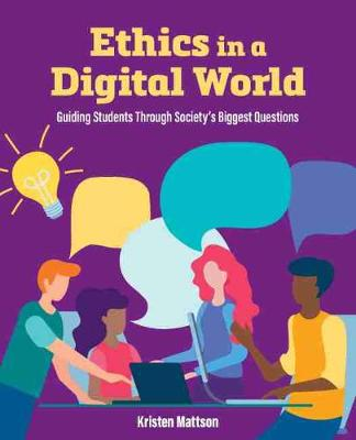Ethics in a Digital World: Guiding Students Through Society's Biggest Questions by Kristen Mattson
