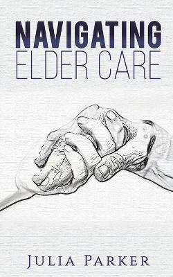 Navigating Elder Care by Julia Parker
