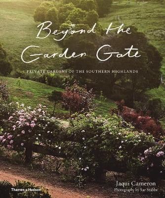 Beyond the Garden Gate: Private Gardens of the Southern Highlands by Jaqui Cameron