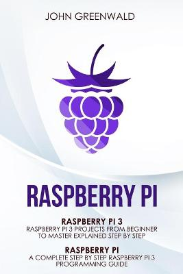Raspberry Pi: 2 Manuscripts: Rasperry Pi A Complete Step By Step Raspberry Pi 3 Programming Guide - Raspberry Pi 3 Projects From Beginner To Master Explained Step By Step by John Greenwald