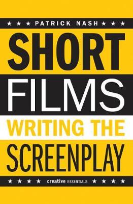 Short Films: Writing The Screenplay by Patrick Nash
