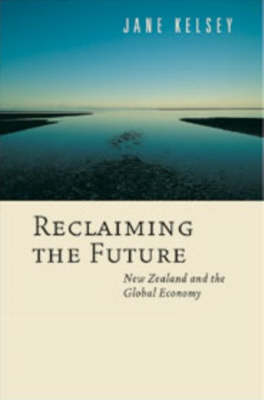 Reclaiming the Future: New Zealand and the Global Economy by Jane Kelsey