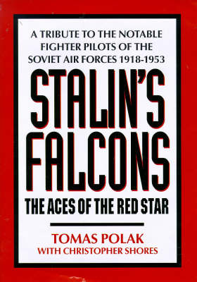Stalin's Falcons: Aces of the Red Star - Tribute to the Notable Fighter Pilots of the Soviet Air Forces, 1918-53 by Tomas Polak
