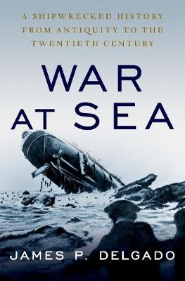 War at Sea: A Shipwrecked History from Antiquity to the Twentieth Century by James P. Delgado