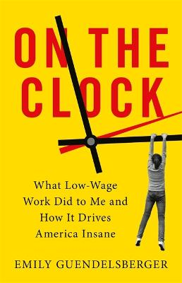 On the Clock: What Low-Wage Work Did to Me and How It Drives America Insane by Emily Guendelsberger
