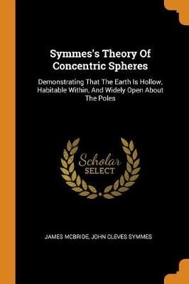 Symmes's Theory of Concentric Spheres: Demonstrating That the Earth Is Hollow, Habitable Within, and Widely Open about the Poles by James McBride