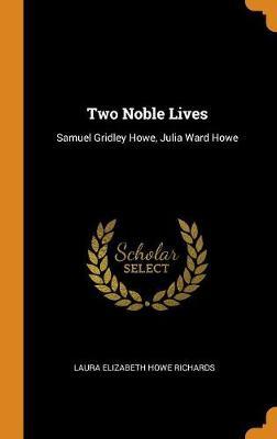 Two Noble Lives: Samuel Gridley Howe, Julia Ward Howe by Laura Elizabeth Howe Richards