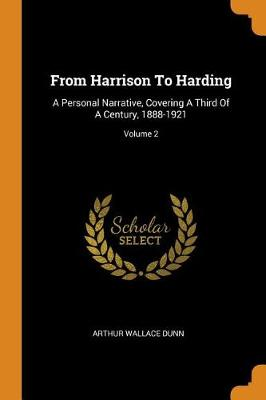 From Harrison to Harding: A Personal Narrative, Covering a Third of a Century, 1888-1921; Volume 2 by Arthur Wallace Dunn