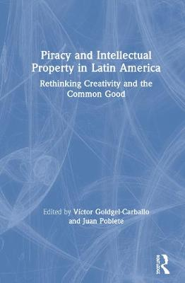 Piracy and Intellectual Property in Latin America: Rethinking Creativity and the Common Good by Victor Goldgel-Carballo